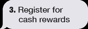 REGISTER FOR CASH REWARDS